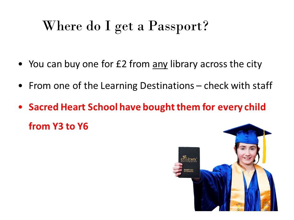 Where do I get a Passport? You can buy one for £2 from any library across the city From one of the Learning Destinations – check with staff Sacred Hea