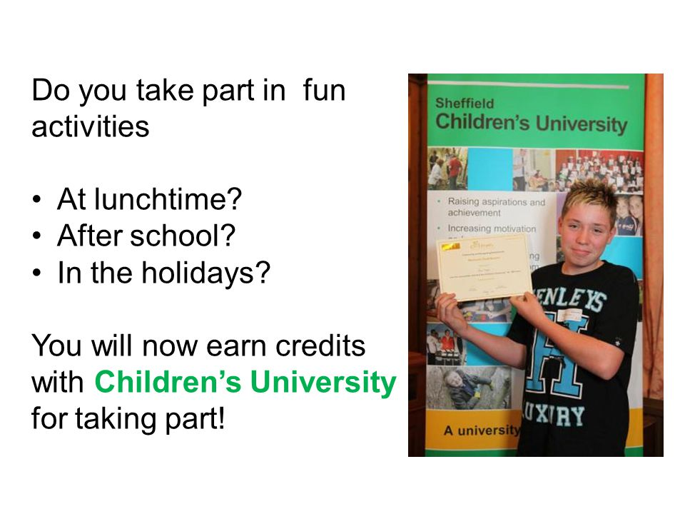 Do you take part in fun activities At lunchtime? After school? In the holidays? You will now earn credits with Children's University for taking part!