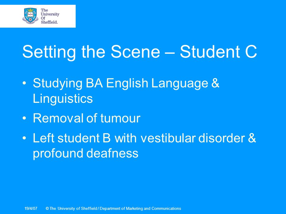 19/4/07© The University of Sheffield / Department of Marketing and Communications Setting the Scene – Student C Studying BA English Language & Linguistics Removal of tumour Left student B with vestibular disorder & profound deafness