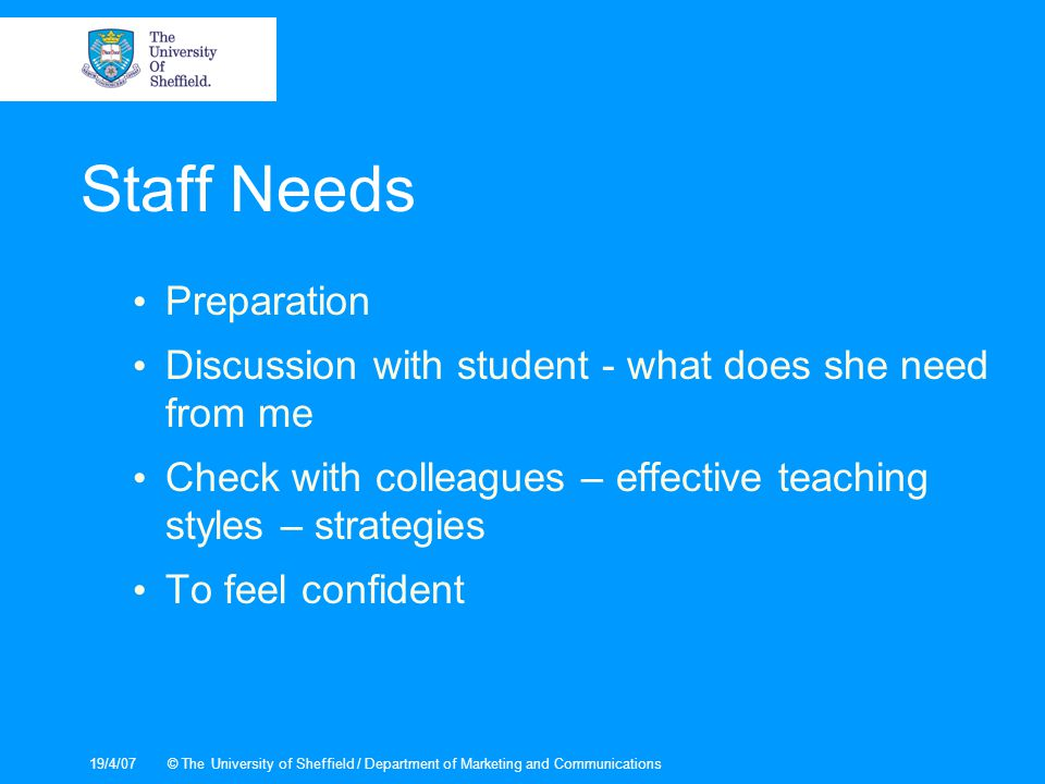 19/4/07© The University of Sheffield / Department of Marketing and Communications Staff Needs Preparation Discussion with student - what does she need from me Check with colleagues – effective teaching styles – strategies To feel confident