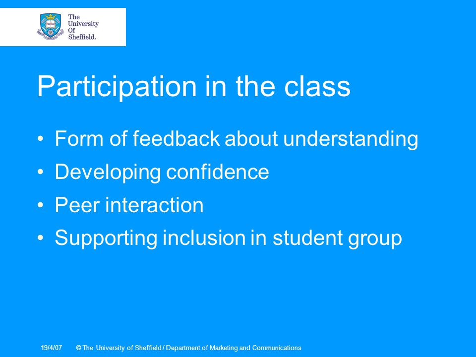 19/4/07© The University of Sheffield / Department of Marketing and Communications Participation in the class Form of feedback about understanding Developing confidence Peer interaction Supporting inclusion in student group