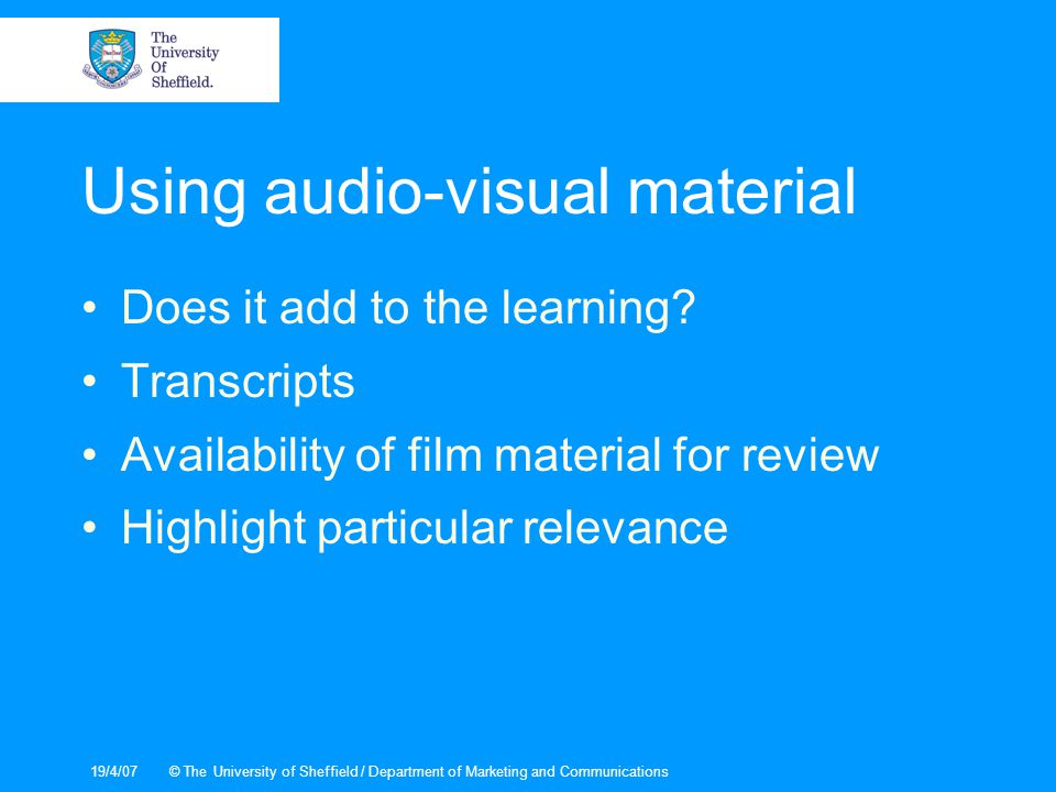 19/4/07© The University of Sheffield / Department of Marketing and Communications Using audio-visual material Does it add to the learning.