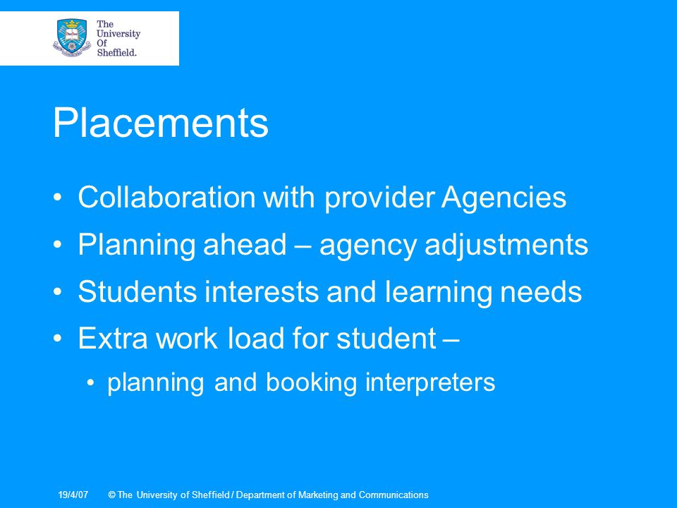19/4/07© The University of Sheffield / Department of Marketing and Communications Placements Collaboration with provider Agencies Planning ahead – agency adjustments Students interests and learning needs Extra work load for student – planning and booking interpreters