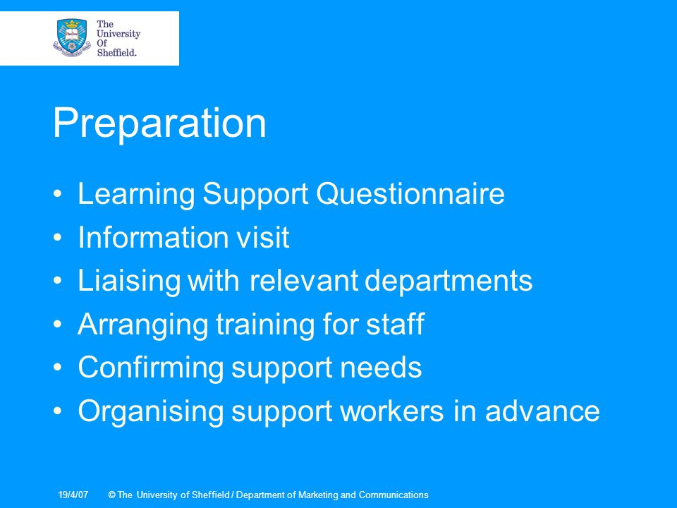 19/4/07© The University of Sheffield / Department of Marketing and Communications Preparation Learning Support Questionnaire Information visit Liaising with relevant departments Arranging training for staff Confirming support needs Organising support workers in advance