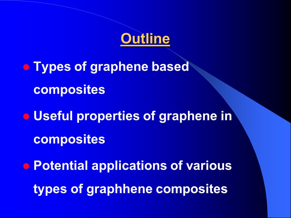 Outline Types of graphene based composites Useful properties of graphene in composites Potential applications of various types of graphhene composites