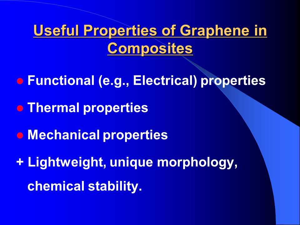 Useful Properties of Graphene in Composites Functional (e.g., Electrical) properties Thermal properties Mechanical properties + Lightweight, unique morphology, chemical stability.