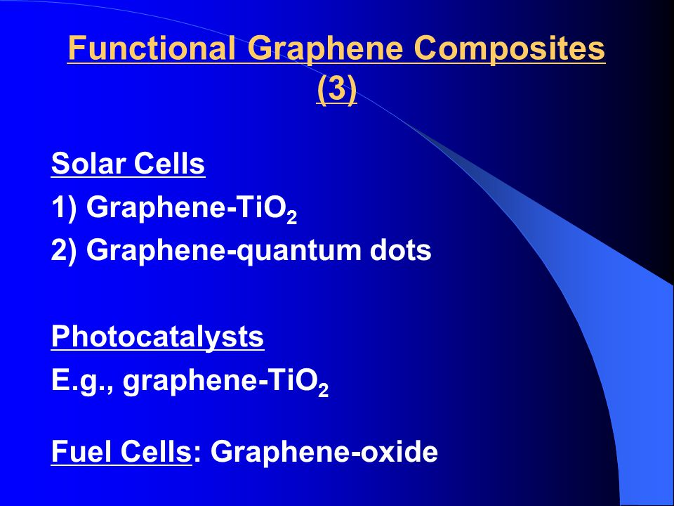 Functional Graphene Composites (3) Solar Cells 1) Graphene-TiO 2 2) Graphene-quantum dots Photocatalysts E.g., graphene-TiO 2 Fuel Cells: Graphene-oxide