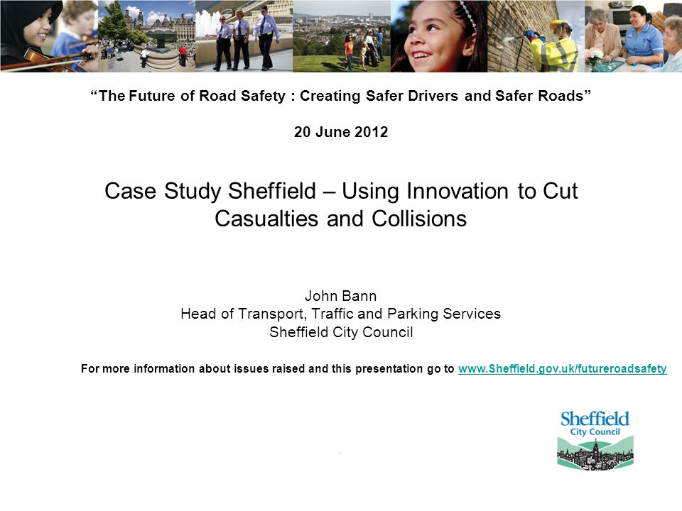 The Future of Road Safety : Creating Safer Drivers and Safer Roads 20 June 2012 Case Study Sheffield – Using Innovation to Cut Casualties and Collisions John Bann Head of Transport, Traffic and Parking Services Sheffield City Council For more information about issues raised and this presentation go to www.Sheffield.gov.uk/futureroadsafetywww.Sheffield.gov.uk/futureroadsafety