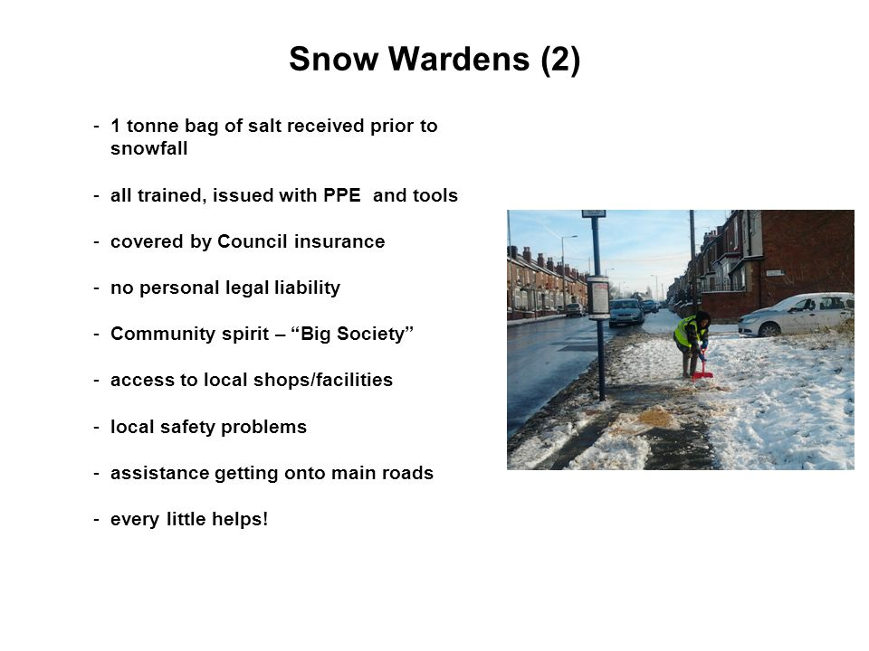 Snow Wardens (2) -1 tonne bag of salt received prior to snowfall -all trained, issued with PPE and tools -covered by Council insurance -no personal legal liability -Community spirit – Big Society -access to local shops/facilities -local safety problems -assistance getting onto main roads -every little helps!