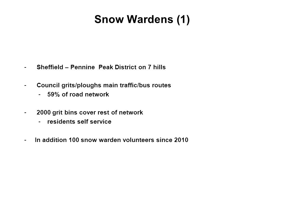 Snow Wardens (1) - Sheffield – Pennine Peak District on 7 hills - Council grits/ploughs main traffic/bus routes -59% of road network - 2000 grit bins cover rest of network -residents self service -In addition 100 snow warden volunteers since 2010