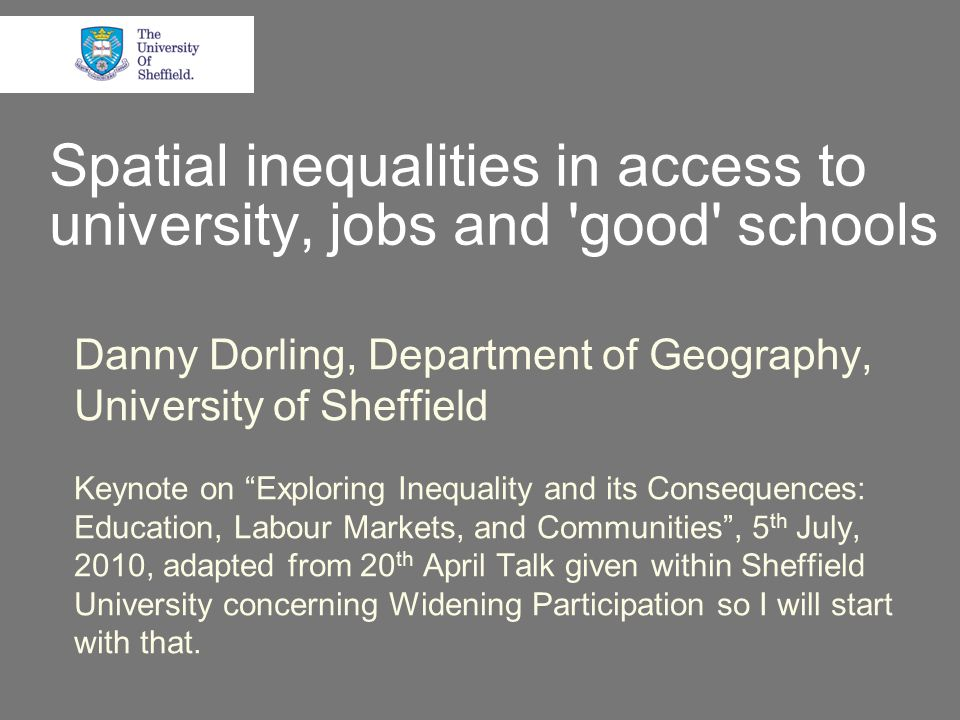 Spatial inequalities in access to university, jobs and good schools Danny Dorling, Department of Geography, University of Sheffield Keynote on Exploring Inequality and its Consequences: Education, Labour Markets, and Communities , 5 th July, 2010, adapted from 20 th April Talk given within Sheffield University concerning Widening Participation so I will start with that.