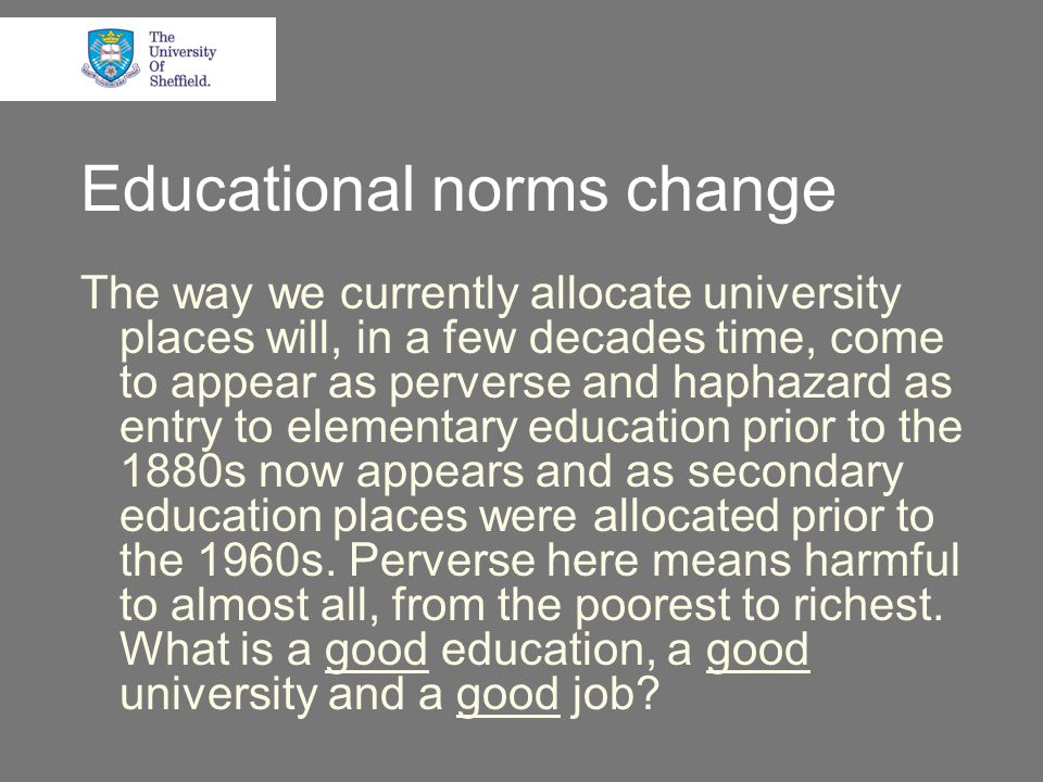 Educational norms change The way we currently allocate university places will, in a few decades time, come to appear as perverse and haphazard as entry to elementary education prior to the 1880s now appears and as secondary education places were allocated prior to the 1960s.