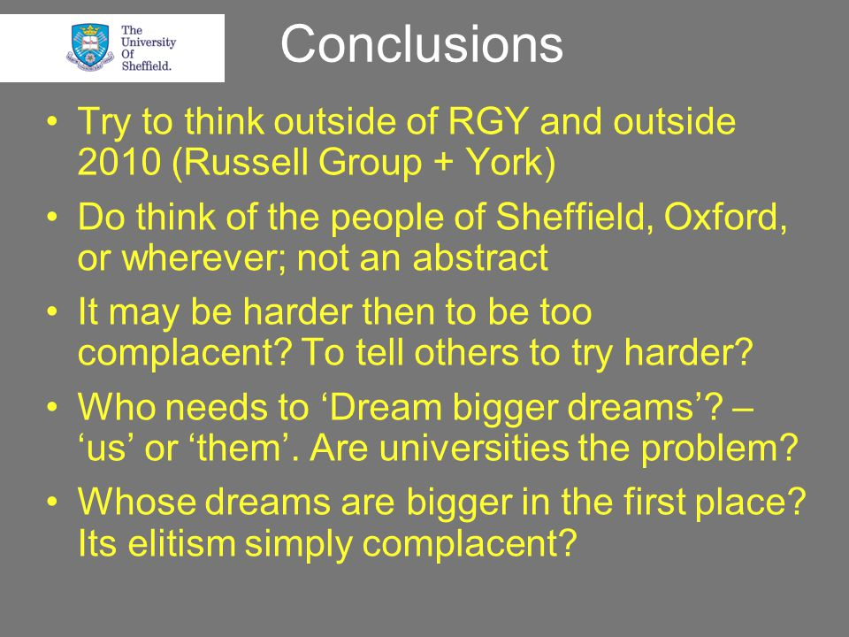 Conclusions Try to think outside of RGY and outside 2010 (Russell Group + York) Do think of the people of Sheffield, Oxford, or wherever; not an abstract It may be harder then to be too complacent.