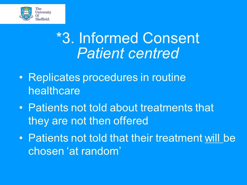 *3. Informed Consent Patient centred Replicates procedures in routine healthcare Patients not told about treatments that they are not then offered Pat
