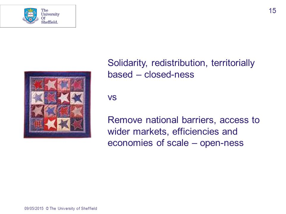 09/05/2015© The University of Sheffield 15 Solidarity, redistribution, territorially based – closed-ness vs Remove national barriers, access to wider markets, efficiencies and economies of scale – open-ness