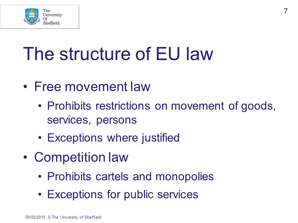The structure of EU law Free movement law Prohibits restrictions on movement of goods, services, persons Exceptions where justified Competition law Prohibits cartels and monopolies Exceptions for public services 09/05/2015© The University of Sheffield 7