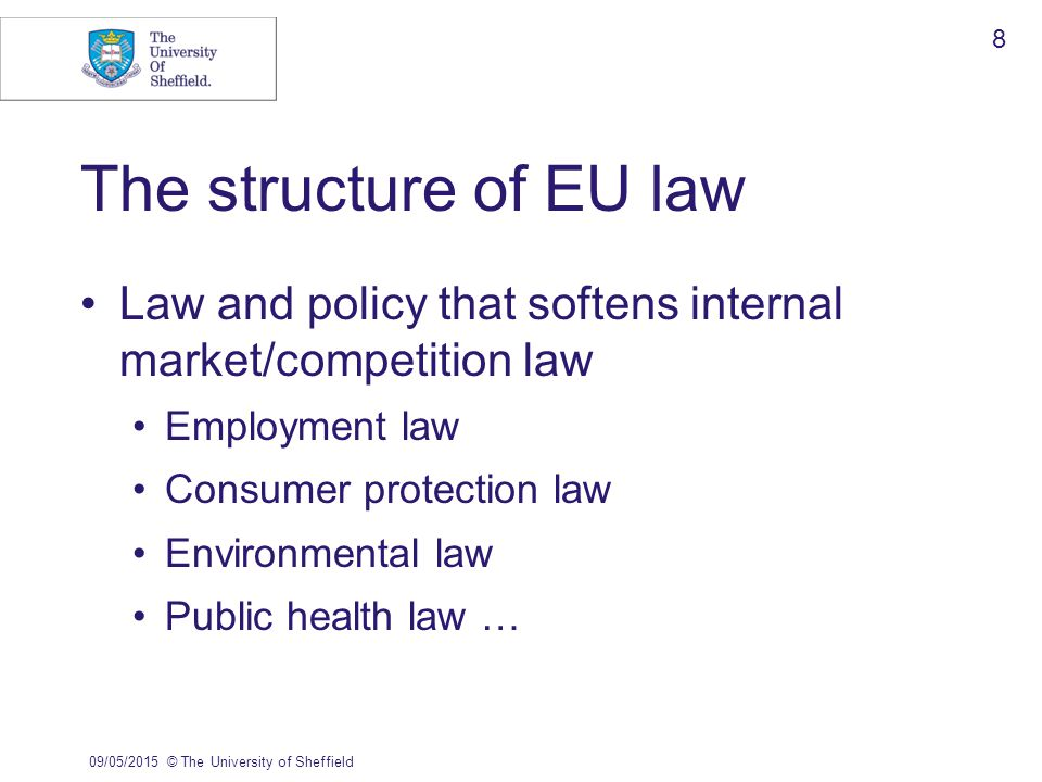 The structure of EU law Law and policy that softens internal market/competition law Employment law Consumer protection law Environmental law Public health law … 09/05/2015© The University of Sheffield 8