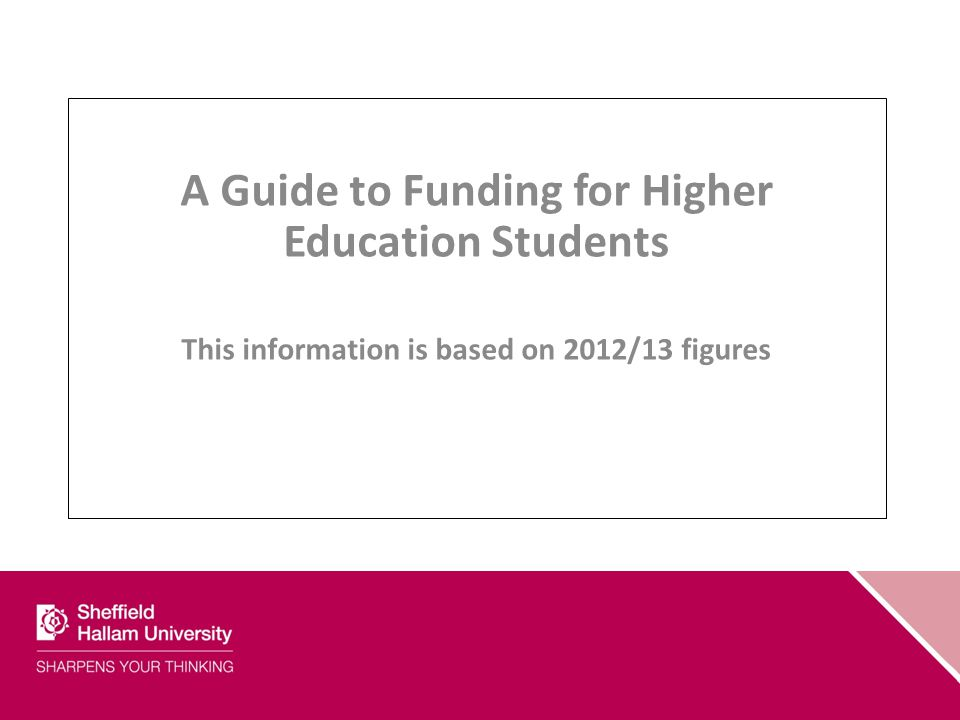 A Guide to Funding for Higher Education Students This information is based on 2012/13 figures