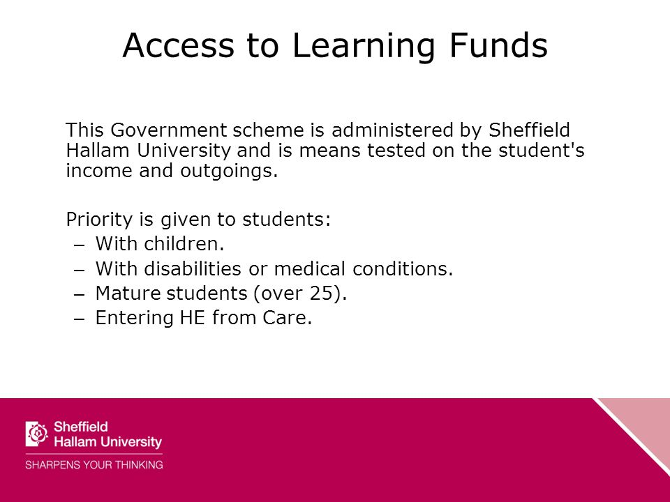 Access to Learning Funds This Government scheme is administered by Sheffield Hallam University and is means tested on the student s income and outgoings.