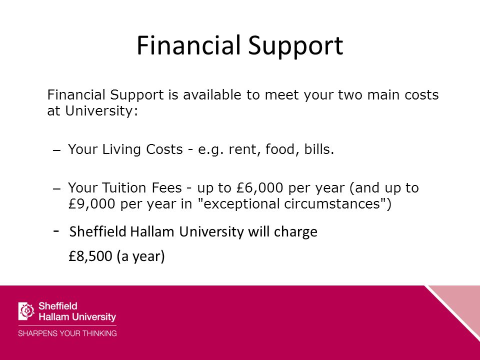 Financial Support Financial Support is available to meet your two main costs at University: – Your Living Costs - e.g.