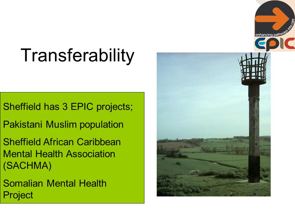 Transferability Sheffield has 3 EPIC projects; Pakistani Muslim population Sheffield African Caribbean Mental Health Association (SACHMA) Somalian Mental Health Project