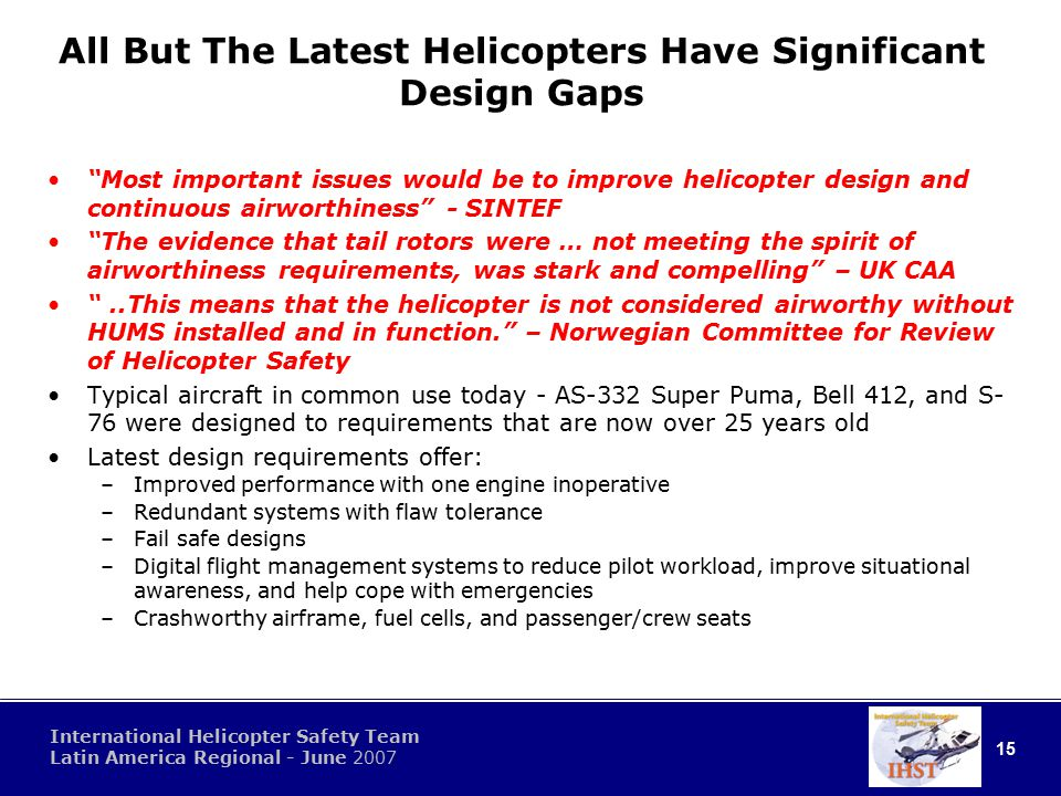 15 International Helicopter Safety Team Latin America Regional - June 2007 All But The Latest Helicopters Have Significant Design Gaps Most important issues would be to improve helicopter design and continuous airworthiness - SINTEF The evidence that tail rotors were … not meeting the spirit of airworthiness requirements, was stark and compelling – UK CAA ..This means that the helicopter is not considered airworthy without HUMS installed and in function. – Norwegian Committee for Review of Helicopter Safety Typical aircraft in common use today - AS-332 Super Puma, Bell 412, and S- 76 were designed to requirements that are now over 25 years old Latest design requirements offer: –Improved performance with one engine inoperative –Redundant systems with flaw tolerance –Fail safe designs –Digital flight management systems to reduce pilot workload, improve situational awareness, and help cope with emergencies –Crashworthy airframe, fuel cells, and passenger/crew seats