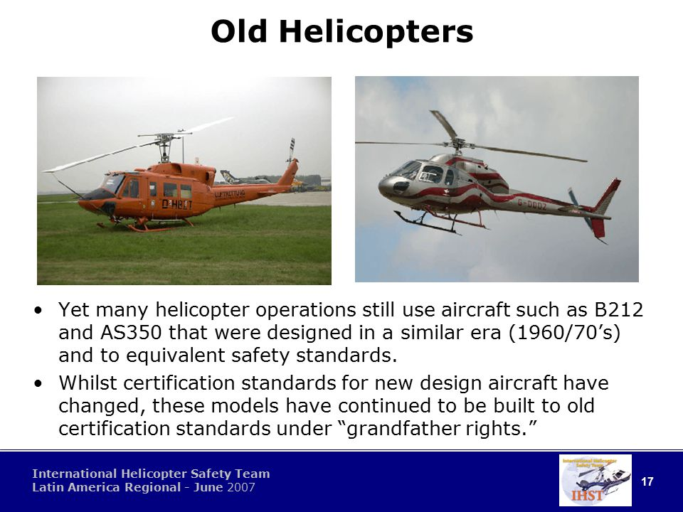 17 International Helicopter Safety Team Latin America Regional - June 2007 Old Helicopters Yet many helicopter operations still use aircraft such as B212 and AS350 that were designed in a similar era (1960/70's) and to equivalent safety standards.