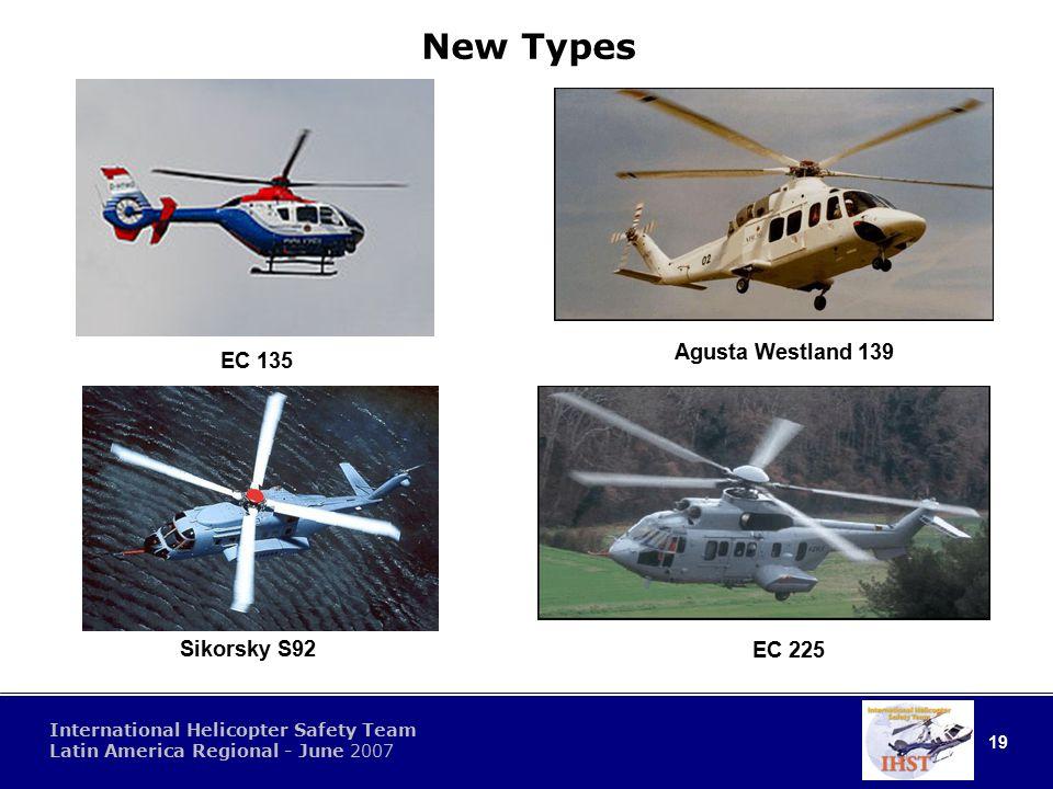 19 International Helicopter Safety Team Latin America Regional - June 2007 New Types EC 135 Agusta Westland 139 EC 225 Sikorsky S92