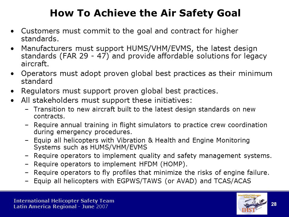 28 International Helicopter Safety Team Latin America Regional - June 2007 How To Achieve the Air Safety Goal Customers must commit to the goal and contract for higher standards.