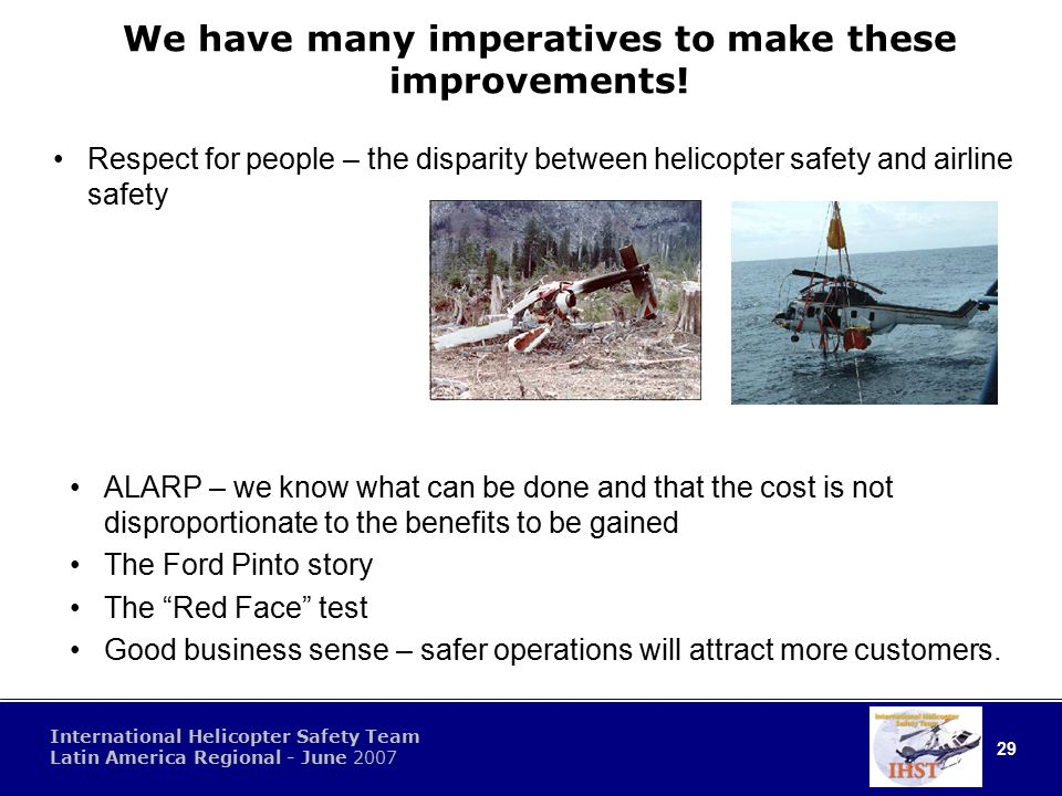 29 International Helicopter Safety Team Latin America Regional - June 2007 We have many imperatives to make these improvements.