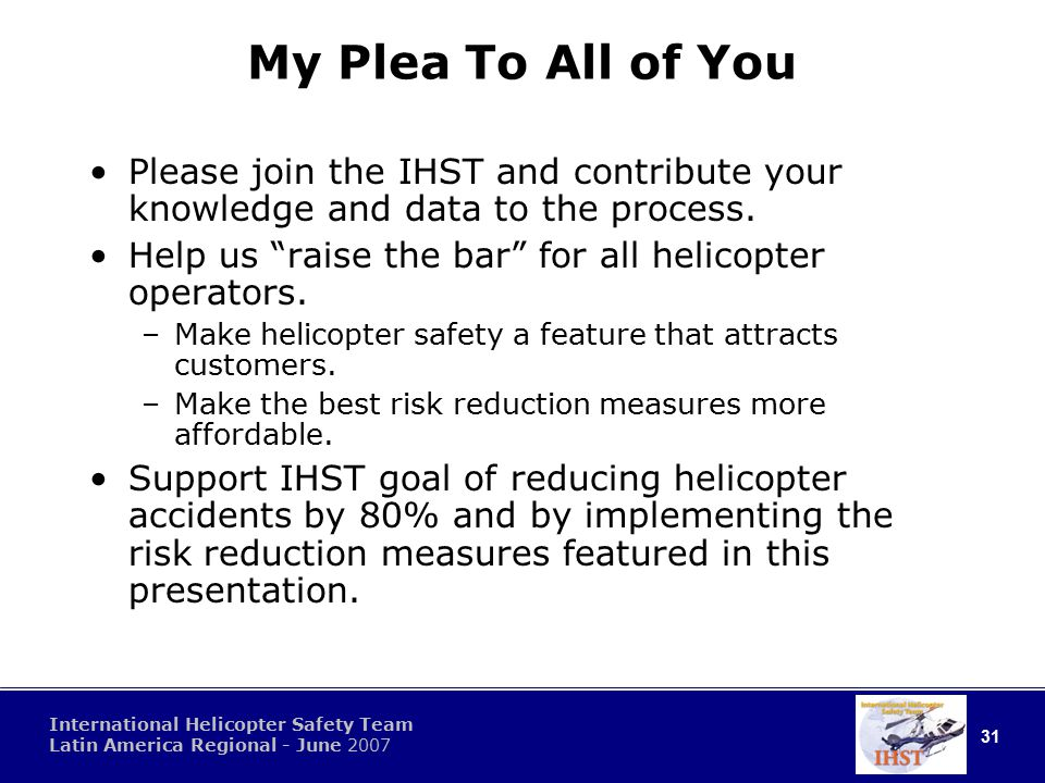 31 International Helicopter Safety Team Latin America Regional - June 2007 My Plea To All of You Please join the IHST and contribute your knowledge and data to the process.