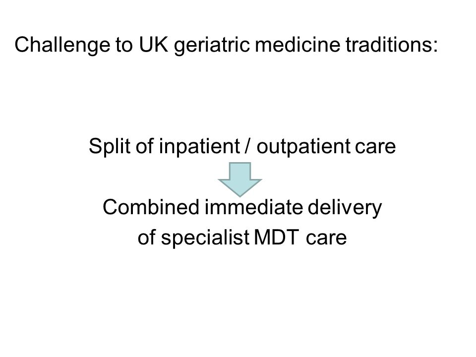 Challenge to UK geriatric medicine traditions: Split of inpatient / outpatient care Combined immediate delivery of specialist MDT care