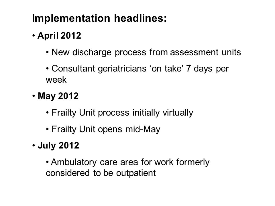 Implementation headlines: April 2012 New discharge process from assessment units Consultant geriatricians 'on take' 7 days per week May 2012 Frailty U