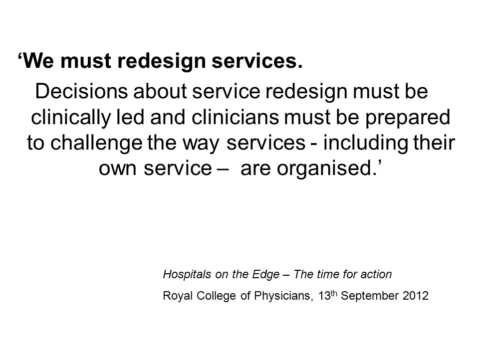 'We must redesign services. Decisions about service redesign must be clinically led and clinicians must be prepared to challenge the way services - in