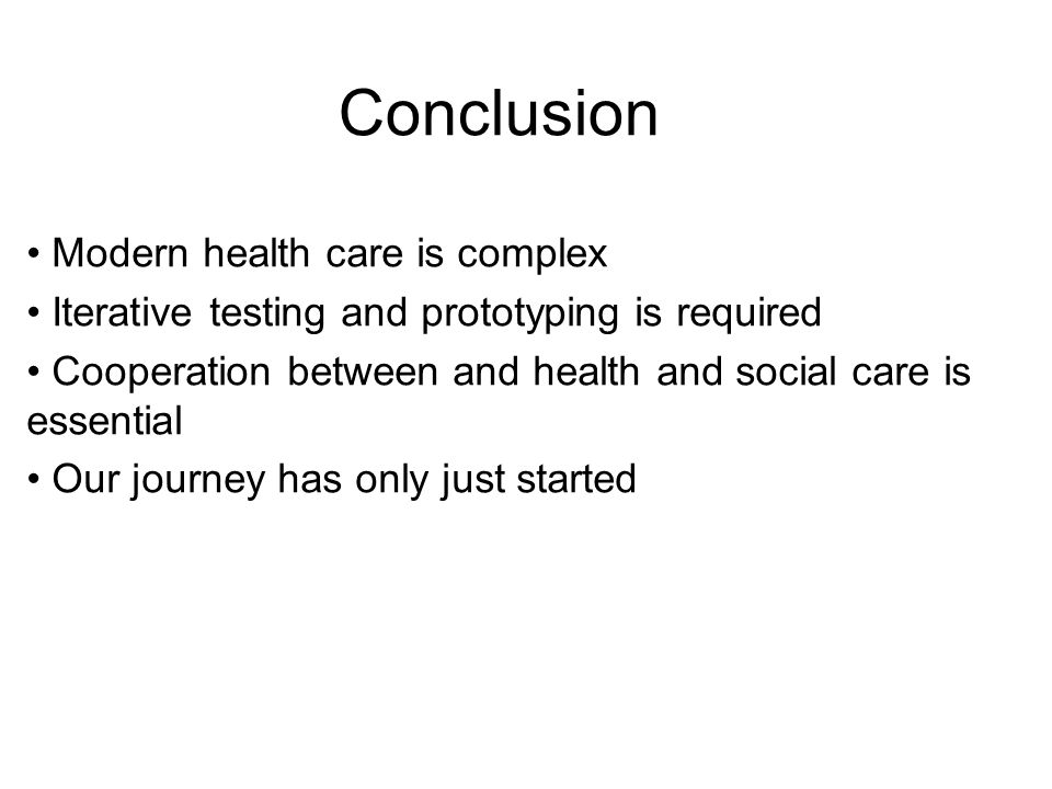 Conclusion Modern health care is complex Iterative testing and prototyping is required Cooperation between and health and social care is essential Our