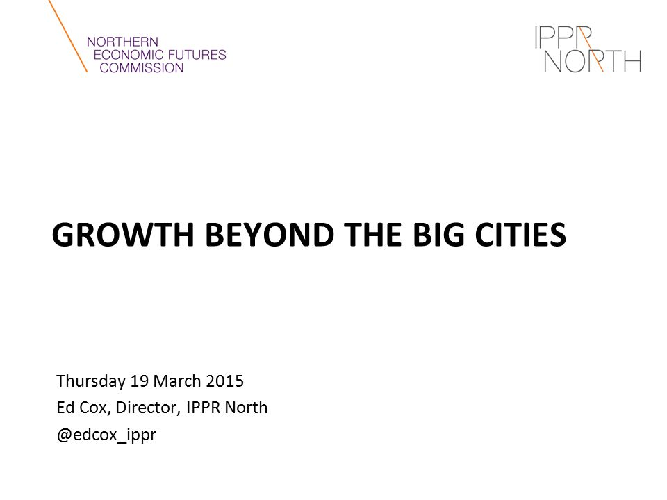 GROWTH BEYOND THE BIG CITIES Thursday 19 March 2015 Ed Cox, Director, IPPR