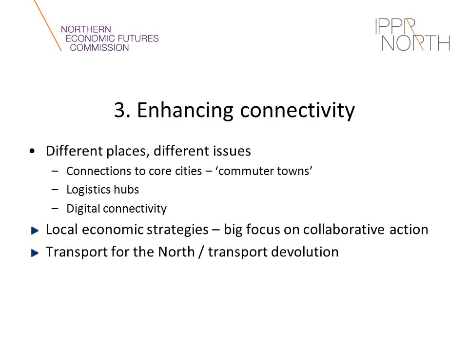 3. Enhancing connectivity Different places, different issues –Connections to core cities – 'commuter towns' –Logistics hubs –Digital connectivity Loca