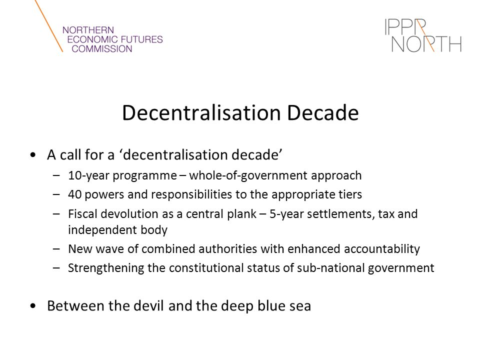 Decentralisation Decade A call for a 'decentralisation decade' –10-year programme – whole-of-government approach –40 powers and responsibilities to the appropriate tiers –Fiscal devolution as a central plank – 5-year settlements, tax and independent body –New wave of combined authorities with enhanced accountability –Strengthening the constitutional status of sub-national government Between the devil and the deep blue sea