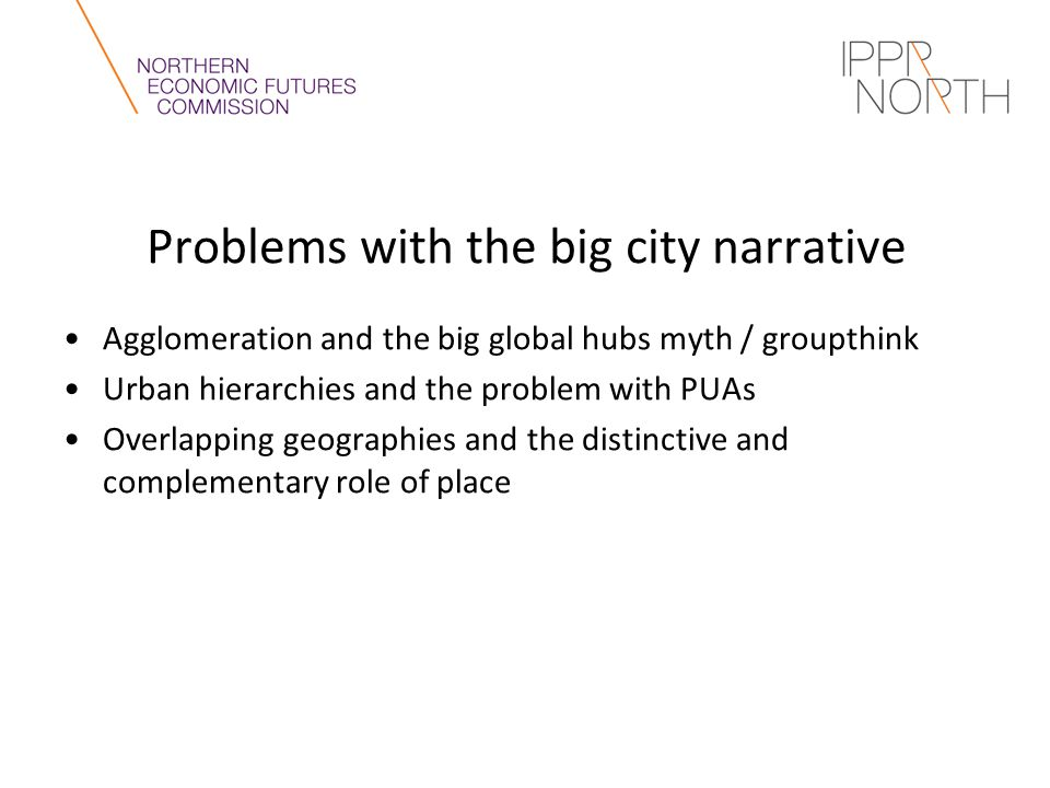 Problems with the big city narrative Agglomeration and the big global hubs myth / groupthink Urban hierarchies and the problem with PUAs Overlapping geographies and the distinctive and complementary role of place