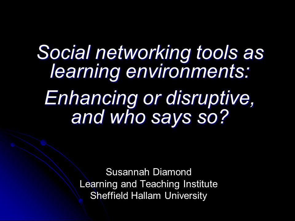 Social networking tools as learning environments: Enhancing or disruptive, and who says so.