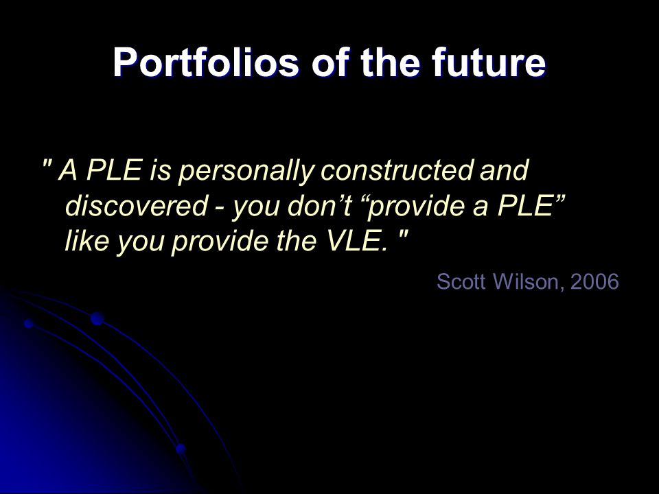 Portfolios of the future A PLE is personally constructed and discovered - you don't provide a PLE like you provide the VLE.