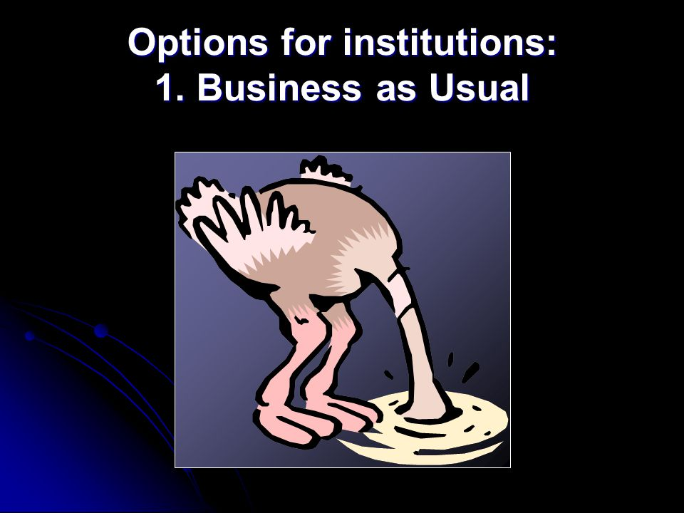 Options for institutions: 1. Business as Usual