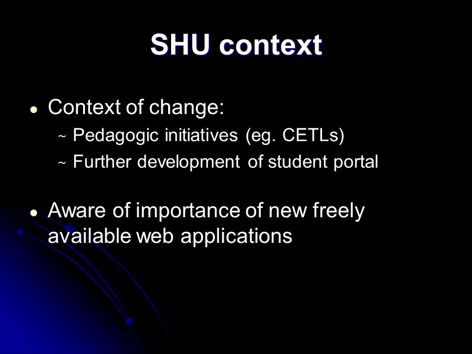 SHU context ● Context of change: ~ Pedagogic initiatives (eg.