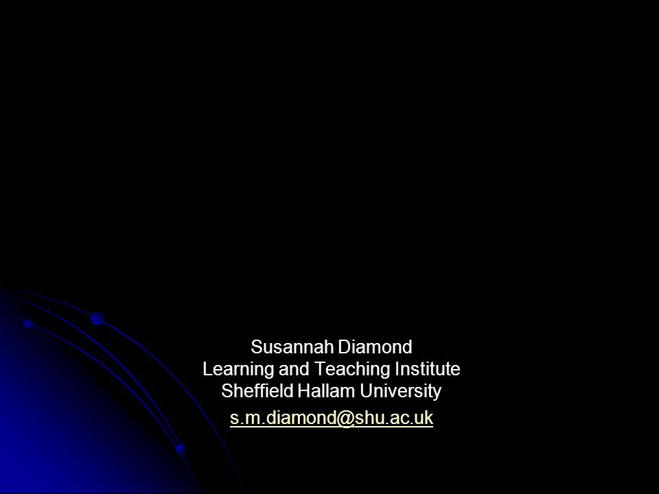 Susannah Diamond Learning and Teaching Institute Sheffield Hallam University s.m.diamond@shu.ac.uk s.m.diamond@shu.ac.uk