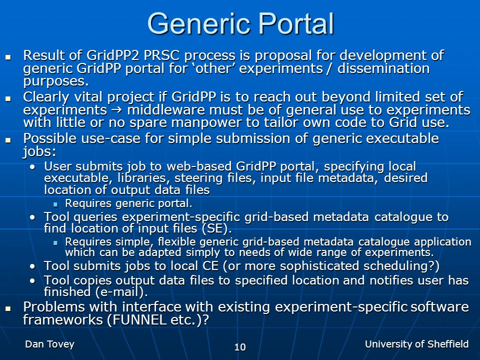 University of Sheffield Dan Tovey 10 Generic Portal Result of GridPP2 PRSC process is proposal for development of generic GridPP portal for 'other' experiments / dissemination purposes.