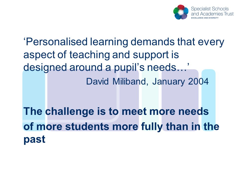 'Personalised learning demands that every aspect of teaching and support is designed around a pupil's needs…' David Miliband, January 2004 The challen