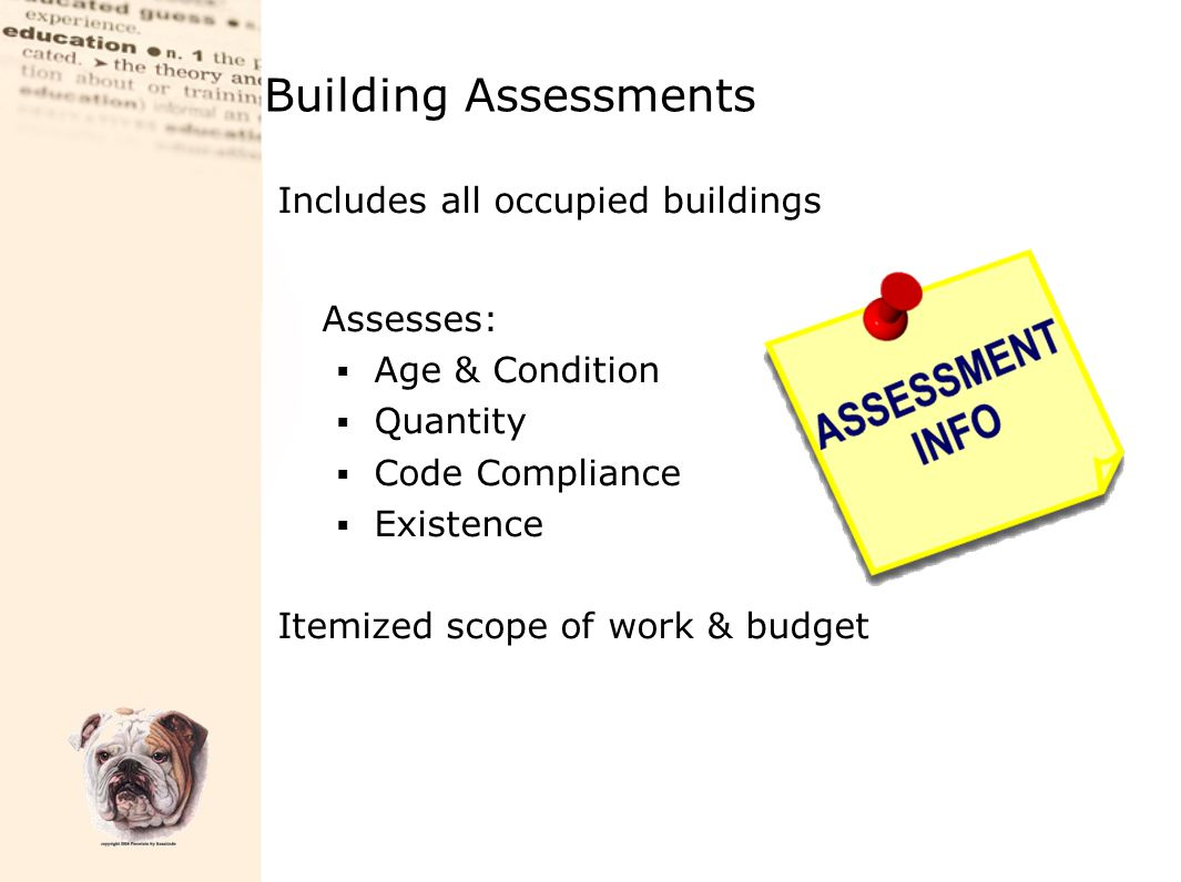 Building Assessments Includes all occupied buildings Assesses:  Age & Condition  Quantity  Code Compliance  Existence Itemized scope of work & bud