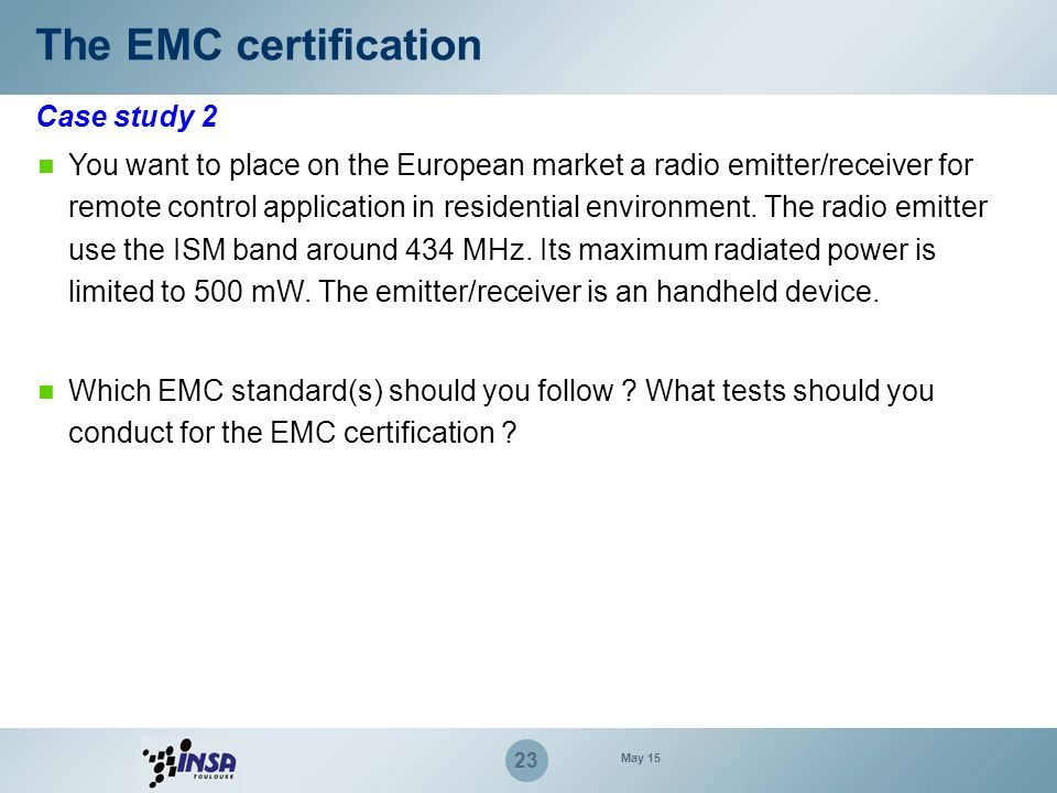 23 The EMC certification You want to place on the European market a radio emitter/receiver for remote control application in residential environment.