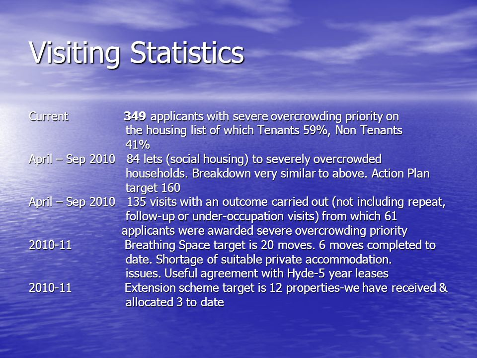 Visiting Statistics Current 349 applicants with severe overcrowding priority on the housing list of which Tenants 59%, Non Tenants the housing list of which Tenants 59%, Non Tenants 41% 41% April – Sep 2010 84 lets (social housing) to severely overcrowded households.