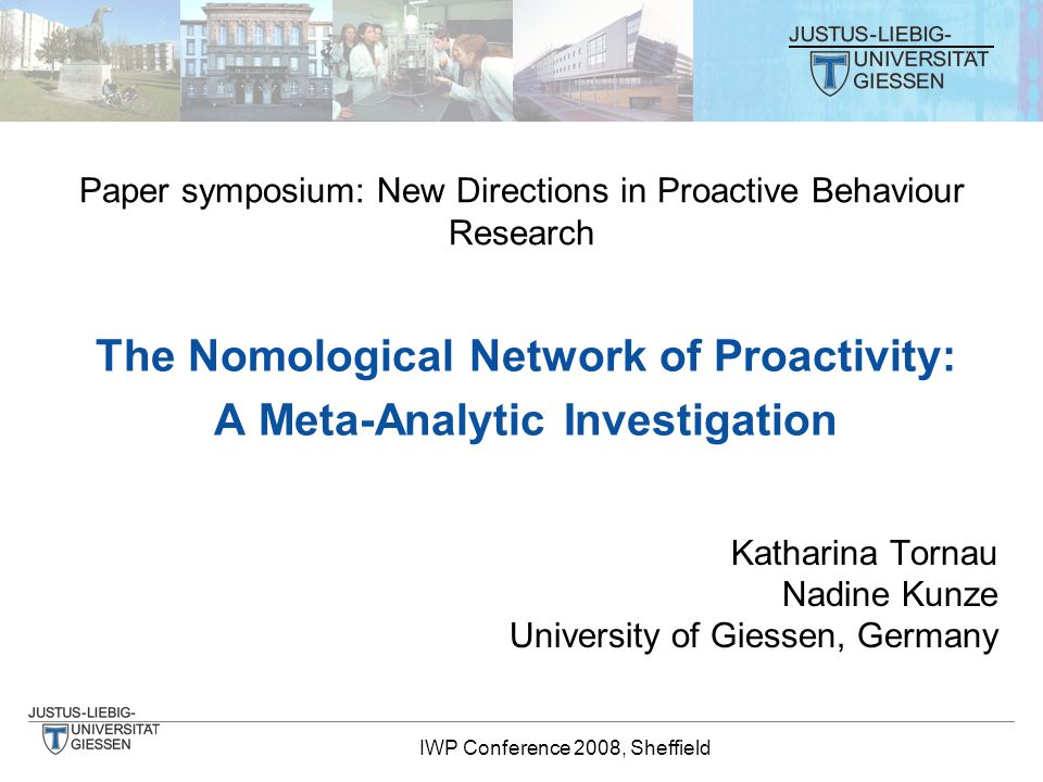 IWP Conference 2008, Sheffield The Nomological Network of Proactivity: A Meta-Analytic Investigation Katharina Tornau Nadine Kunze University of Giessen, Germany Paper symposium: New Directions in Proactive Behaviour Research